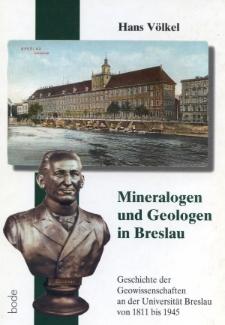Mineralogen und Geologen in Breslau. Geschichte der Geowissenschaft an der Universität Breslau von 1811 bis 1945